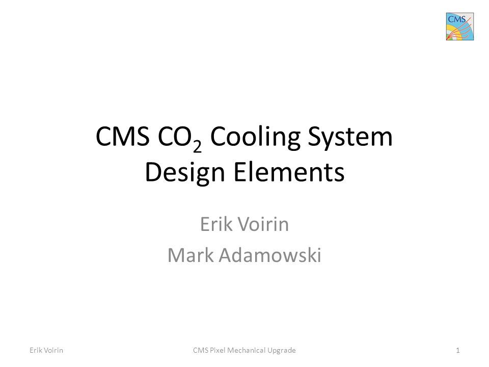CMS CO 2 Cooling System Design Elements Erik Voirin Mark Adamowski Erik VoirinCMS Pixel Mechanical Upgrade1