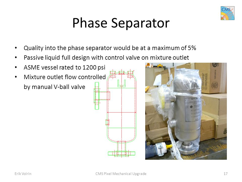 Phase Separator Quality into the phase separator would be at a maximum of 5% Passive liquid full design with control valve on mixture outlet ASME vessel rated to 1200 psi Mixture outlet flow controlled by manual V-ball valve Erik VoirinCMS Pixel Mechanical Upgrade17