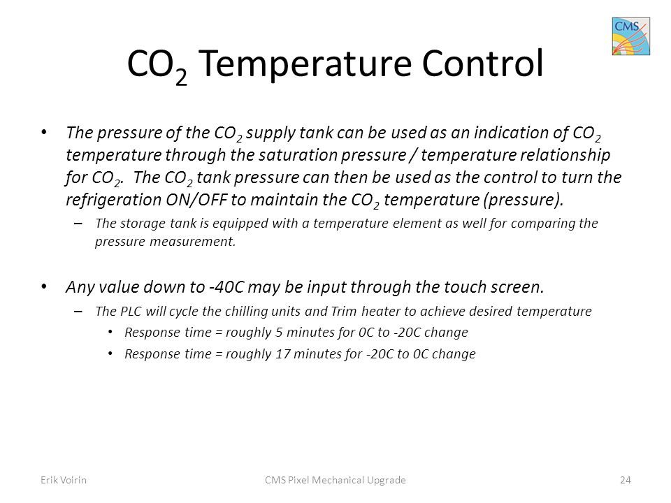 CO 2 Temperature Control The pressure of the CO 2 supply tank can be used as an indication of CO 2 temperature through the saturation pressure / temperature relationship for CO 2.