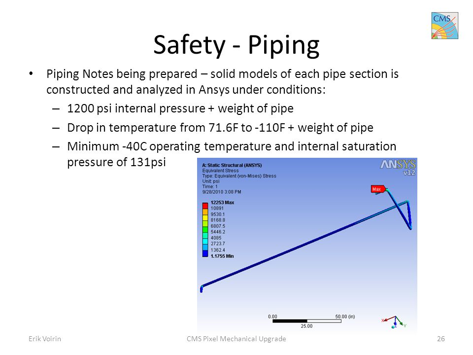 Safety - Piping Piping Notes being prepared – solid models of each pipe section is constructed and analyzed in Ansys under conditions: – 1200 psi internal pressure + weight of pipe – Drop in temperature from 71.6F to -110F + weight of pipe – Minimum -40C operating temperature and internal saturation pressure of 131psi Erik VoirinCMS Pixel Mechanical Upgrade26