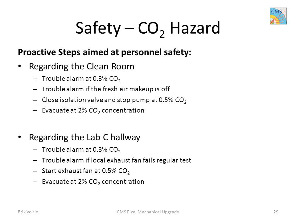 Safety – CO 2 Hazard Proactive Steps aimed at personnel safety: Regarding the Clean Room – Trouble alarm at 0.3% CO 2 – Trouble alarm if the fresh air makeup is off – Close isolation valve and stop pump at 0.5% CO 2 – Evacuate at 2% CO 2 concentration Regarding the Lab C hallway – Trouble alarm at 0.3% CO 2 – Trouble alarm if local exhaust fan fails regular test – Start exhaust fan at 0.5% CO 2 – Evacuate at 2% CO 2 concentration Erik VoirinCMS Pixel Mechanical Upgrade29
