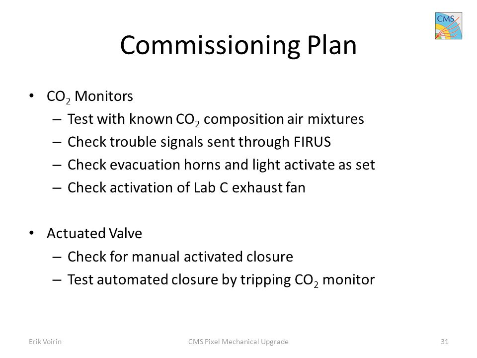 Commissioning Plan CO 2 Monitors – Test with known CO 2 composition air mixtures – Check trouble signals sent through FIRUS – Check evacuation horns and light activate as set – Check activation of Lab C exhaust fan Actuated Valve – Check for manual activated closure – Test automated closure by tripping CO 2 monitor Erik VoirinCMS Pixel Mechanical Upgrade31