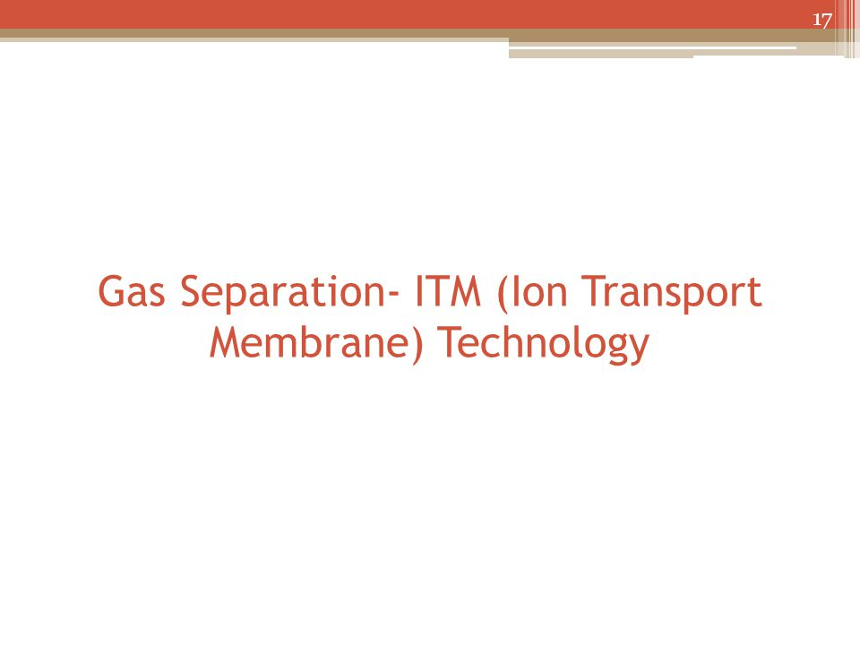 Gas Separation- ITM (Ion Transport Membrane) Technology 17