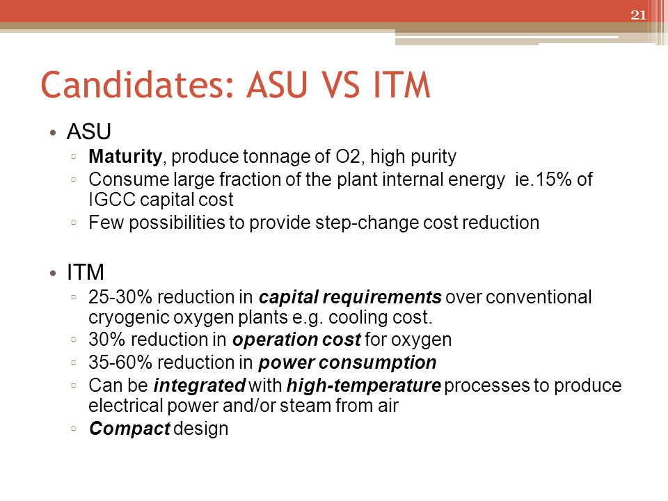 Candidates: ASU VS ITM ASU ▫ Maturity, produce tonnage of O2, high purity ▫ Consume large fraction of the plant internal energy ie.15% of IGCC capital
