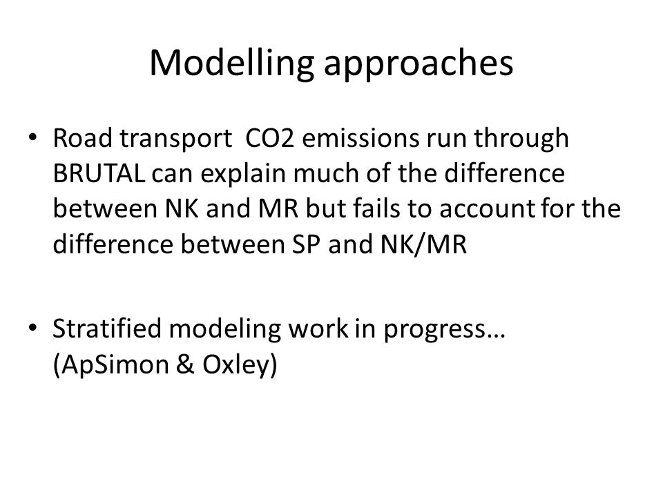 Modelling approaches Road transport CO2 emissions run through BRUTAL can explain much of the difference between NK and MR but fails to account for the difference between SP and NK/MR Stratified modeling work in progress… (ApSimon & Oxley)