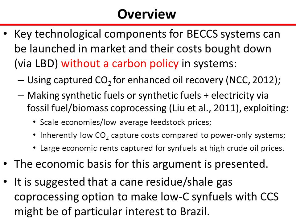 Overview Key technological components for BECCS systems can be launched in market and their costs bought down (via LBD) without a carbon policy in systems: – Using captured CO 2 for enhanced oil recovery (NCC, 2012); – Making synthetic fuels or synthetic fuels + electricity via fossil fuel/biomass coprocessing (Liu et al., 2011), exploiting: Scale economies/low average feedstock prices; Inherently low CO 2 capture costs compared to power-only systems; Large economic rents captured for synfuels at high crude oil prices.