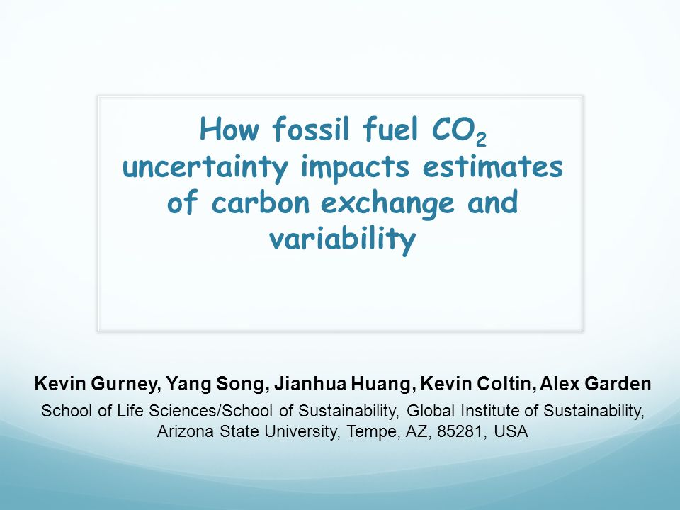 How fossil fuel CO 2 uncertainty impacts estimates of carbon exchange and variability Kevin Gurney, Yang Song, Jianhua Huang, Kevin Coltin, Alex Garden School of Life Sciences/School of Sustainability, Global Institute of Sustainability, Arizona State University, Tempe, AZ, 85281, USA