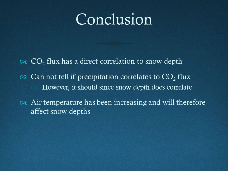 Conclusion  CO 2 flux has a direct correlation to snow depth  Can not tell if precipitation correlates to CO 2 flux  However, it should since snow depth does correlate  Air temperature has been increasing and will therefore affect snow depths