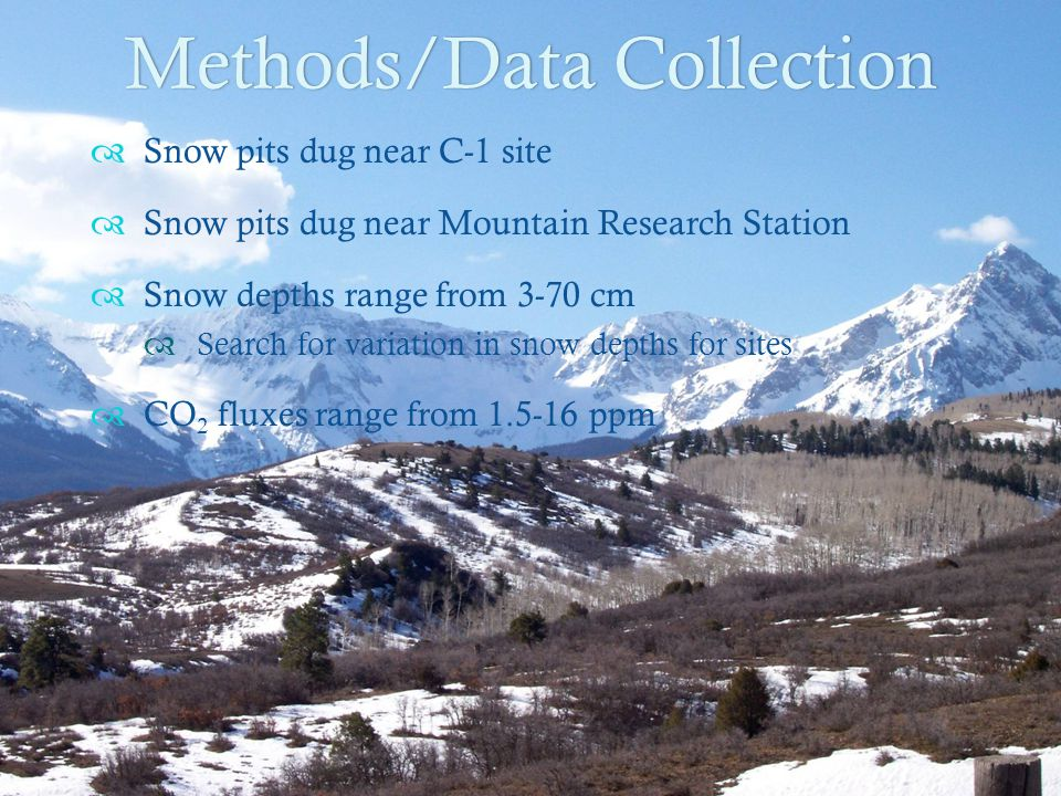 Methods/Data CollectionMethods/Data Collection  Snow pits dug near C-1 site  Snow pits dug near Mountain Research Station  Snow depths range from 3-70 cm  Search for variation in snow depths for sites  CO 2 fluxes range from 1.5-16 ppm