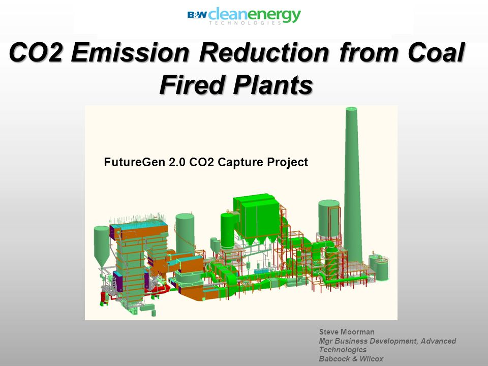 Steve Moorman Mgr Business Development, Advanced Technologies Babcock & Wilcox CO2 Emission Reduction from Coal Fired Plants FutureGen 2.0 CO2 Capture Project