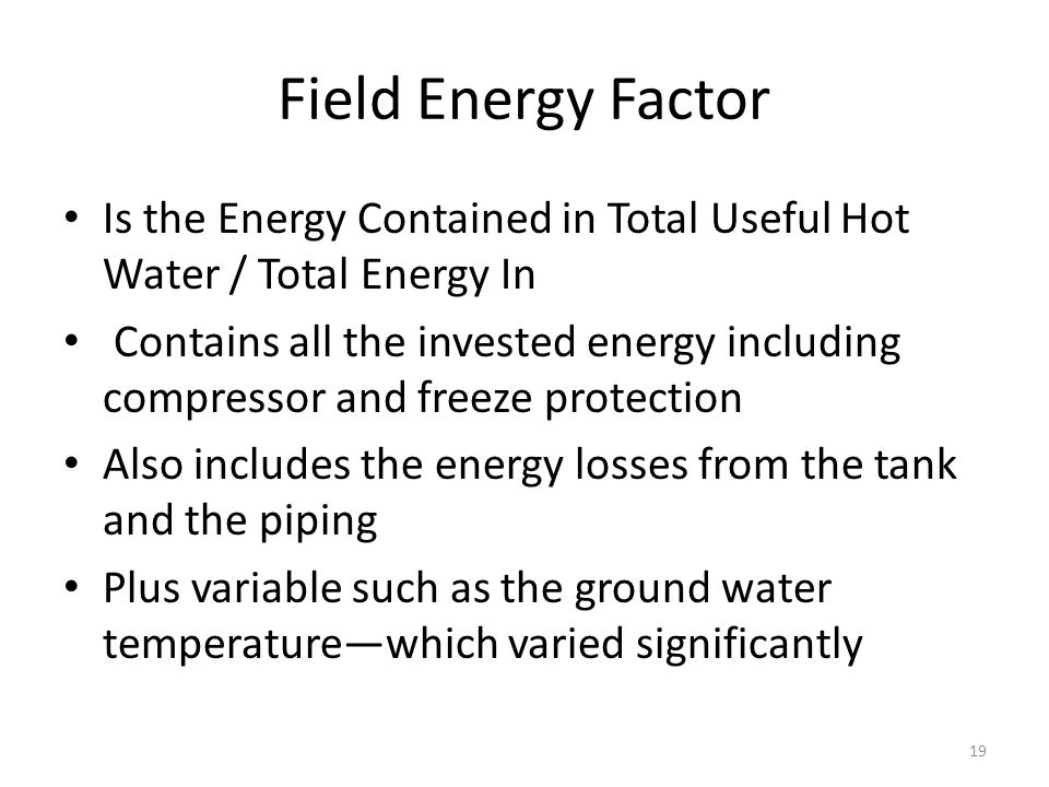 Field Energy Factor 19 Is the Energy Contained in Total Useful Hot Water / Total Energy In Contains all the invested energy including compressor and freeze protection Also includes the energy losses from the tank and the piping Plus variable such as the ground water temperature—which varied significantly