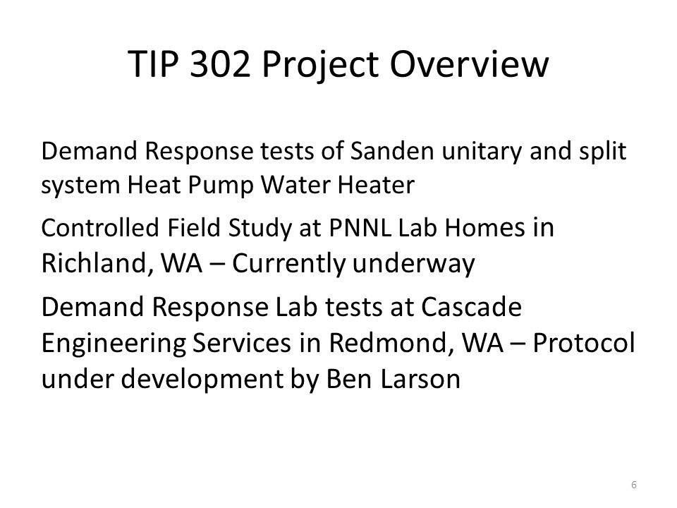 TIP 302 Project Overview Demand Response tests of Sanden unitary and split system Heat Pump Water Heater Controlled Field Study at PNNL Lab Hom es in Richland, WA – Currently underway Demand Response Lab tests at Cascade Engineering Services in Redmond, WA – Protocol under development by Ben Larson 6