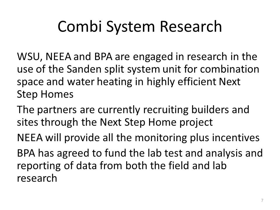 Combi System Research WSU, NEEA and BPA are engaged in research in the use of the Sanden split system unit for combination space and water heating in highly efficient Next Step Homes The partners are currently recruiting builders and sites through the Next Step Home project NEEA will provide all the monitoring plus incentives BPA has agreed to fund the lab test and analysis and reporting of data from both the field and lab research 7