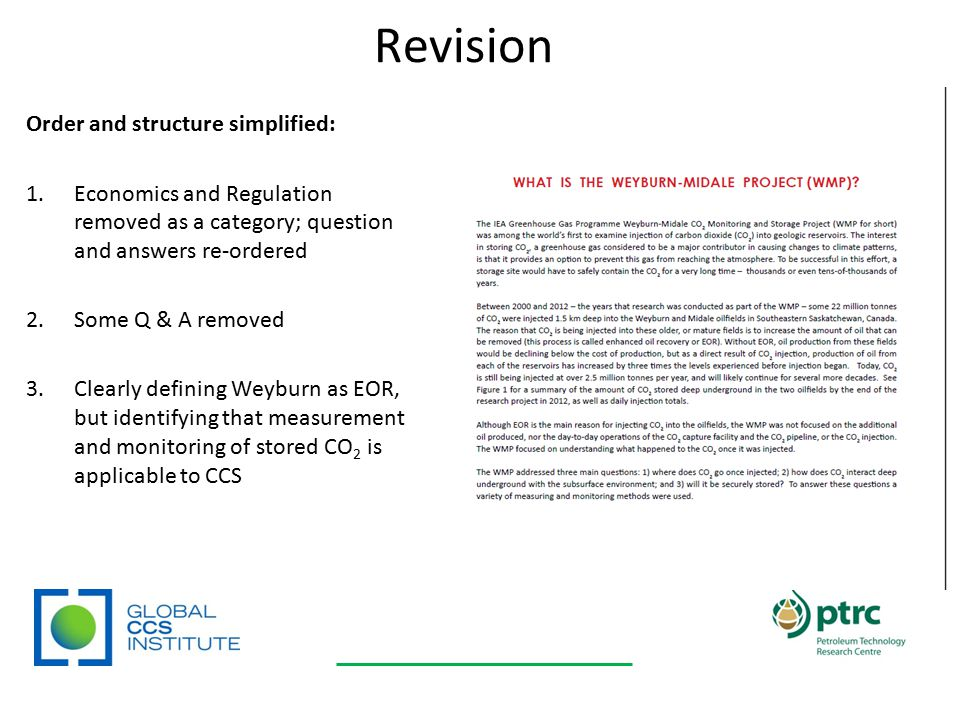 Revision Order and structure simplified: 1.Economics and Regulation removed as a category; question and answers re-ordered 2.Some Q & A removed 3.Clearly defining Weyburn as EOR, but identifying that measurement and monitoring of stored CO 2 is applicable to CCS From four sections: 1.The Basics: CO 2 2.Carbon Capture and Storage 3.CCS in your Community 4.CCS: Economics and Regulations To three: 1.The Basics 2.What Happens to CO2 Underground.