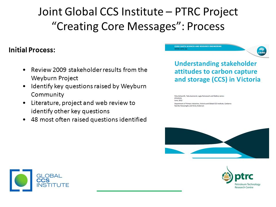 Joint Global CCS Institute – PTRC Project Creating Core Messages : Process Initial Process: Review 2009 stakeholder results from the Weyburn Project Identify key questions raised by Weyburn Community Literature, project and web review to identify other key questions 48 most often raised questions identified
