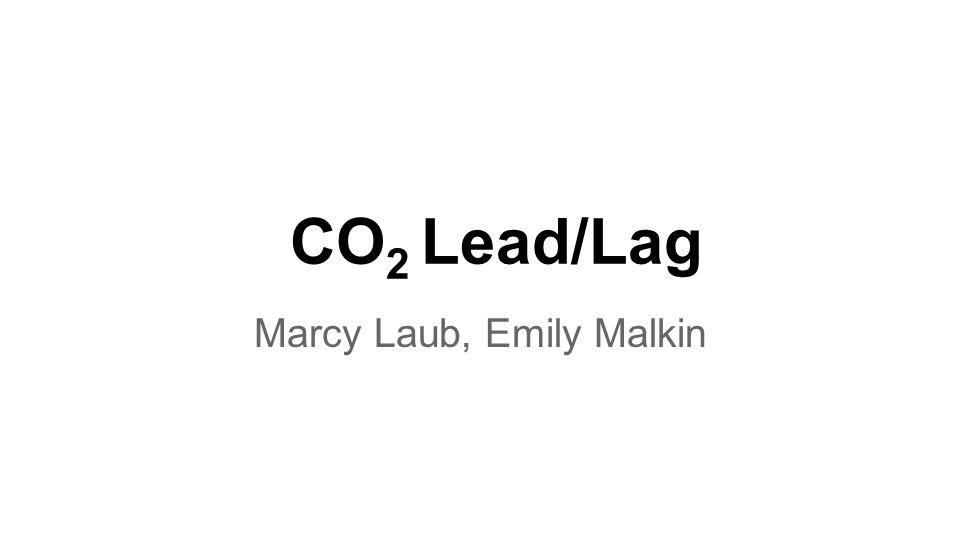 CO 2 Lead/Lag Marcy Laub, Emily Malkin