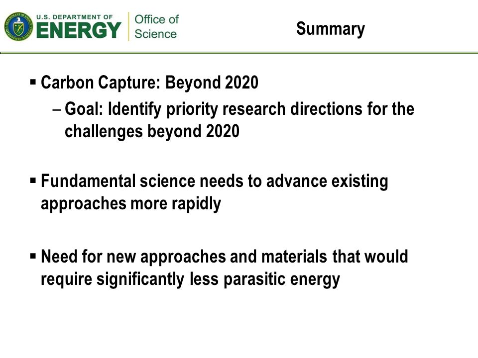 Summary  Carbon Capture: Beyond 2020 – Goal: Identify priority research directions for the challenges beyond 2020  Fundamental science needs to advance existing approaches more rapidly  Need for new approaches and materials that would require significantly less parasitic energy