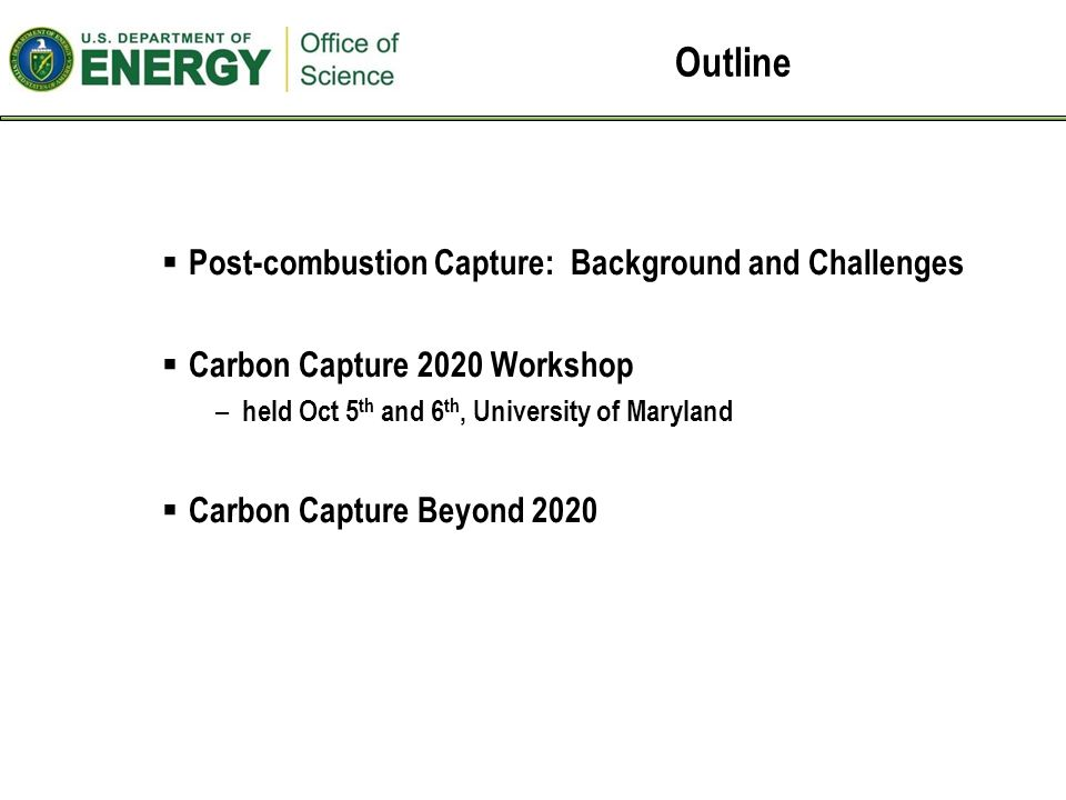 Next - Carbon Capture: Beyond 2020  Joint by BES (Lead) and FE  Goal - Identify priority research directions for the challenges beyond 2020  Run like a Basic Research Needs Workshop –Plenary talks on technical and scientific challenges –Breakout panels focused on development of priority research directions –Crosscutting panel focused on identification of grand challenge science themes –Dedicated report writers to ensure rapid progress on written report  Co-Chairs – Paul Alivisatos – Lawrence Berkeley National Lab, UC-Berkeley – Michelle Buchanan – Oak Ridge National Laboratory  Venue in the DC area  Held February or early March