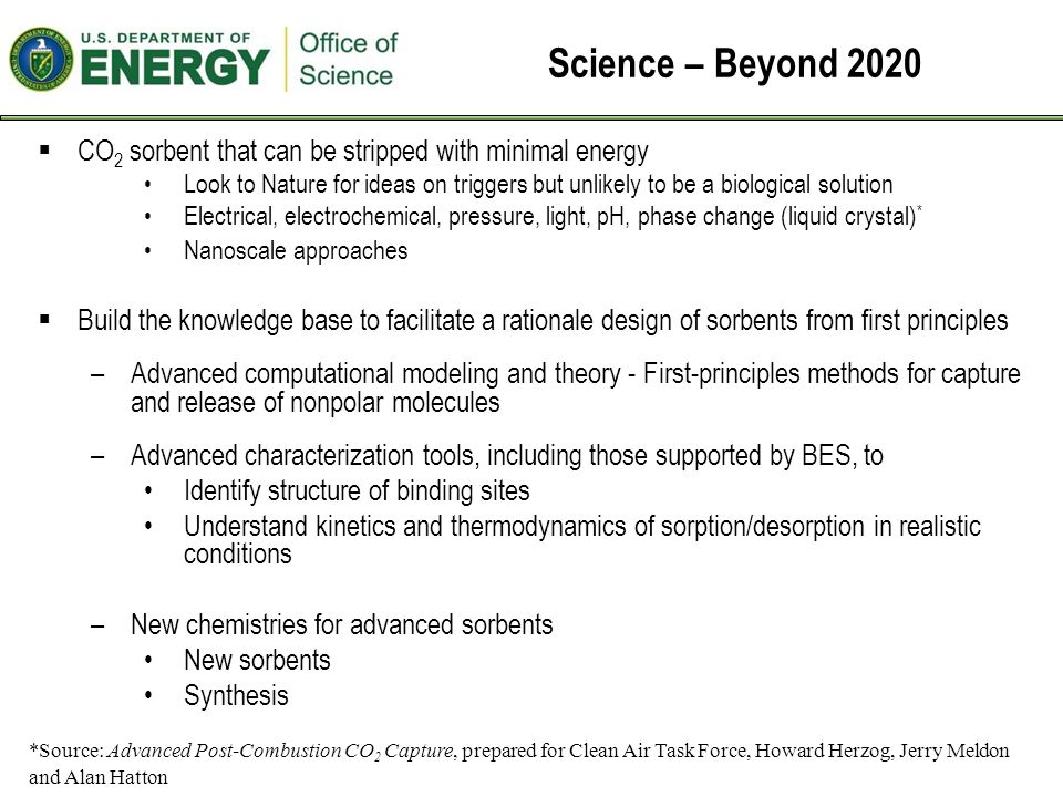 Science – Beyond 2020  CO 2 sorbent that can be stripped with minimal energy Look to Nature for ideas on triggers but unlikely to be a biological solution Electrical, electrochemical, pressure, light, pH, phase change (liquid crystal) * Nanoscale approaches  Build the knowledge base to facilitate a rationale design of sorbents from first principles –Advanced computational modeling and theory - First-principles methods for capture and release of nonpolar molecules –Advanced characterization tools, including those supported by BES, to Identify structure of binding sites Understand kinetics and thermodynamics of sorption/desorption in realistic conditions –New chemistries for advanced sorbents New sorbents Synthesis *Source: Advanced Post-Combustion CO 2 Capture, prepared for Clean Air Task Force, Howard Herzog, Jerry Meldon and Alan Hatton