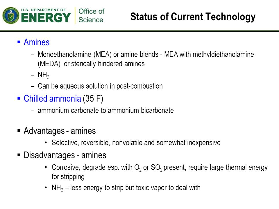 Status of Current Technology  Amines –Monoethanolamine (MEA) or amine blends - MEA with methyldiethanolamine (MEDA) or sterically hindered amines –NH 3 –Can be aqueous solution in post-combustion  Chilled ammonia (35 F) –ammonium carbonate to ammonium bicarbonate  Advantages - amines Selective, reversible, nonvolatile and somewhat inexpensive  Disadvantages - amines Corrosive, degrade esp.