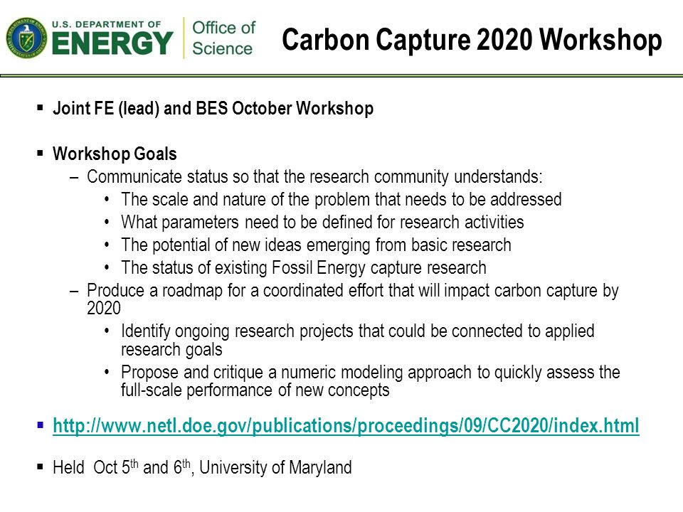 Carbon Capture 2020 Workshop  Joint FE (lead) and BES October Workshop  Workshop Goals –Communicate status so that the research community understands: The scale and nature of the problem that needs to be addressed What parameters need to be defined for research activities The potential of new ideas emerging from basic research The status of existing Fossil Energy capture research –Produce a roadmap for a coordinated effort that will impact carbon capture by 2020 Identify ongoing research projects that could be connected to applied research goals Propose and critique a numeric modeling approach to quickly assess the full-scale performance of new concepts  http://www.netl.doe.gov/publications/proceedings/09/CC2020/index.html http://www.netl.doe.gov/publications/proceedings/09/CC2020/index.html  Held Oct 5 th and 6 th, University of Maryland