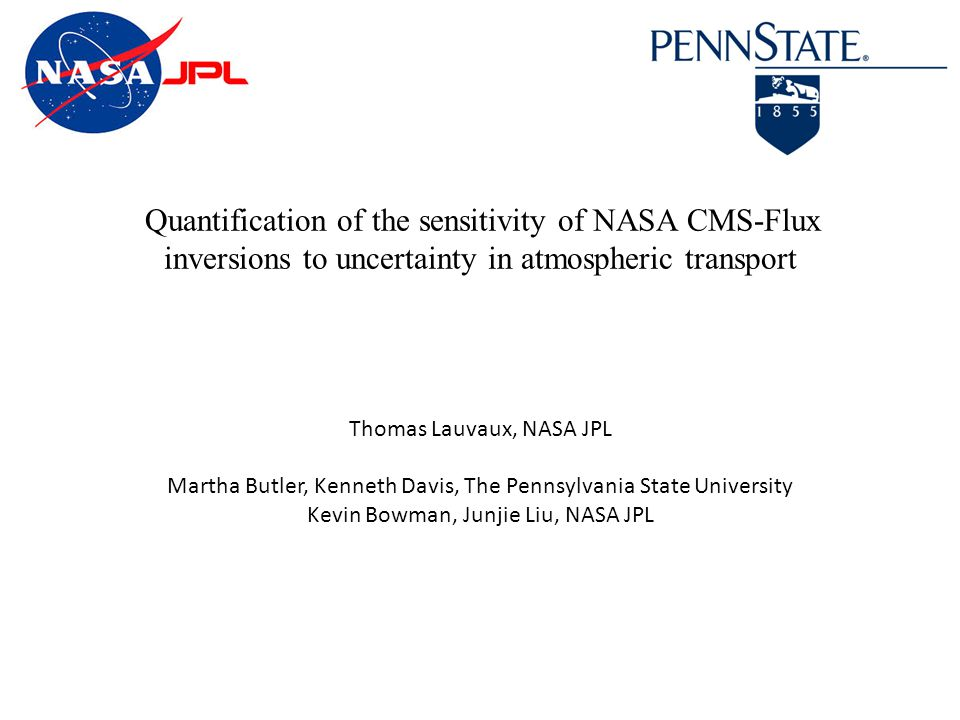 Quantification of the sensitivity of NASA CMS-Flux inversions to uncertainty in atmospheric transport Thomas Lauvaux, NASA JPL Martha Butler, Kenneth Davis, The Pennsylvania State University Kevin Bowman, Junjie Liu, NASA JPL