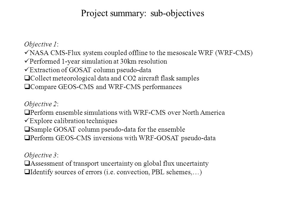 Project summary: sub-objectives Objective 1: NASA CMS-Flux system coupled offline to the mesoscale WRF (WRF-CMS) Performed 1-year simulation at 30km resolution Extraction of GOSAT column pseudo-data  Collect meteorological data and CO2 aircraft flask samples  Compare GEOS-CMS and WRF-CMS performances Objective 2:  Perform ensemble simulations with WRF-CMS over North America Explore calibration techniques  Sample GOSAT column pseudo-data for the ensemble  Perform GEOS-CMS inversions with WRF-GOSAT pseudo-data Objective 3:  Assessment of transport uncertainty on global flux uncertainty  Identify sources of errors (i.e.