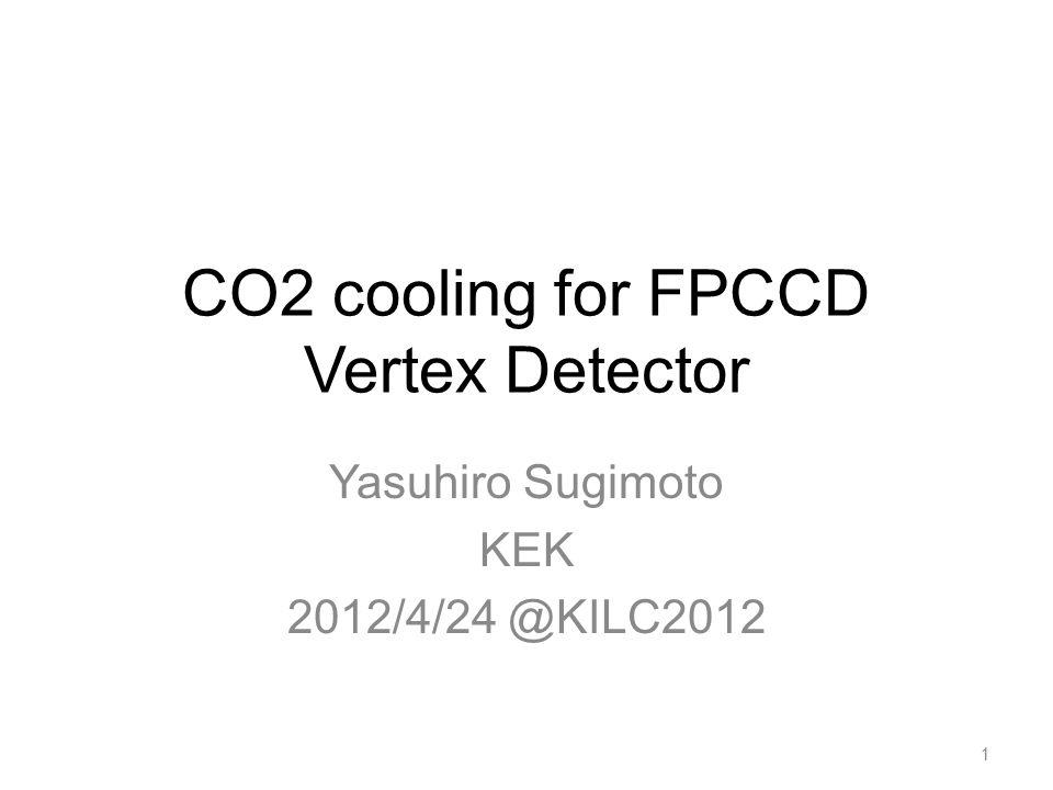 CO2 cooling for FPCCD Vertex Detector Yasuhiro Sugimoto KEK 2012/4/24 @KILC2012 1
