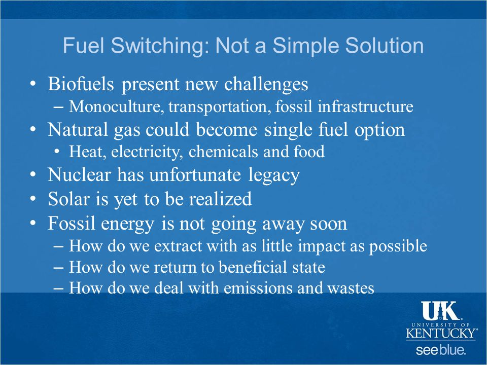 Fuel Switching: Not a Simple Solution Biofuels present new challenges – Monoculture, transportation, fossil infrastructure Natural gas could become single fuel option Heat, electricity, chemicals and food Nuclear has unfortunate legacy Solar is yet to be realized Fossil energy is not going away soon – How do we extract with as little impact as possible – How do we return to beneficial state – How do we deal with emissions and wastes