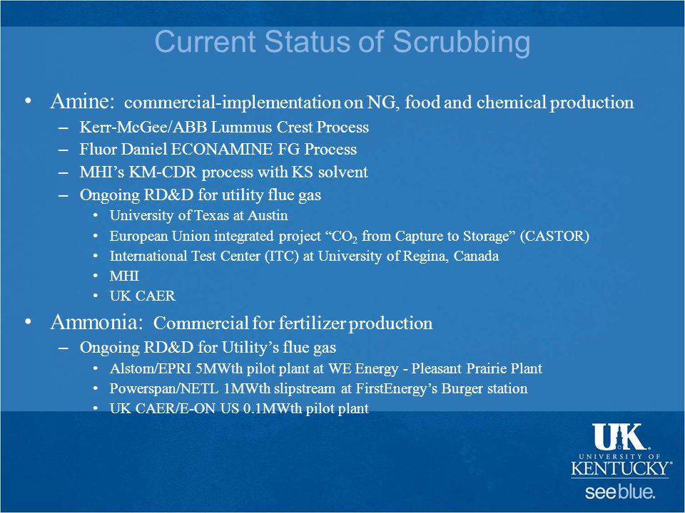 Current Status of Scrubbing Amine: commercial-implementation on NG, food and chemical production – Kerr-McGee/ABB Lummus Crest Process – Fluor Daniel ECONAMINE FG Process – MHI's KM-CDR process with KS solvent – Ongoing RD&D for utility flue gas University of Texas at Austin European Union integrated project CO 2 from Capture to Storage (CASTOR) International Test Center (ITC) at University of Regina, Canada MHI UK CAER Ammonia: Commercial for fertilizer production – Ongoing RD&D for Utility's flue gas Alstom/EPRI 5MWth pilot plant at WE Energy - Pleasant Prairie Plant Powerspan/NETL 1MWth slipstream at FirstEnergy's Burger station UK CAER/E-ON US 0.1MWth pilot plant