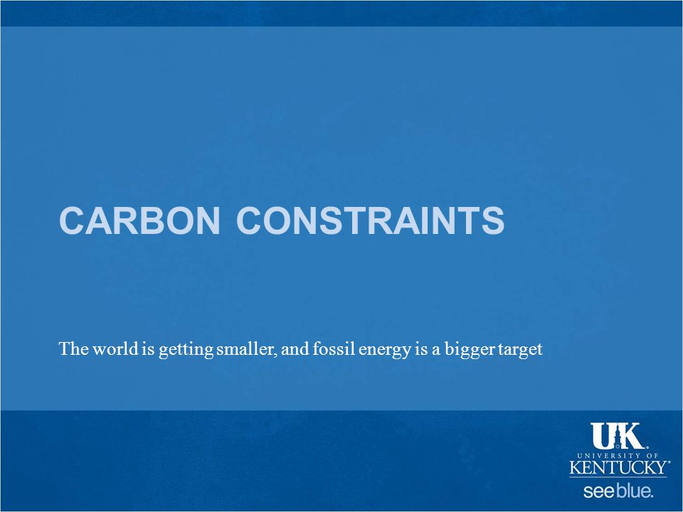 CARBON CONSTRAINTS The world is getting smaller, and fossil energy is a bigger target