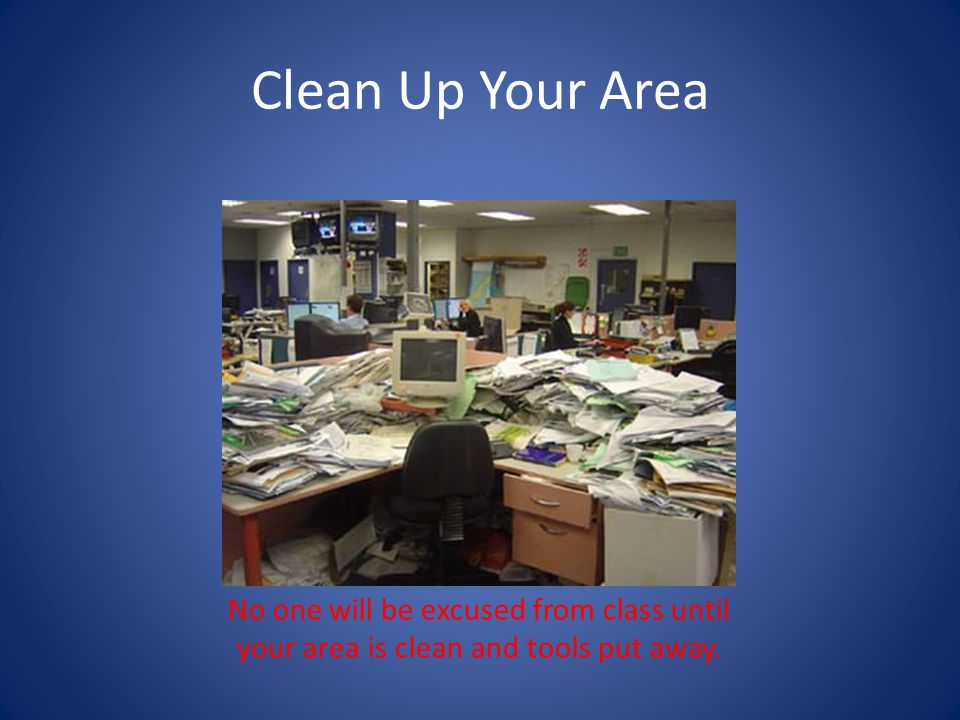 Clean Up Your Area No one will be excused from class until your area is clean and tools put away.