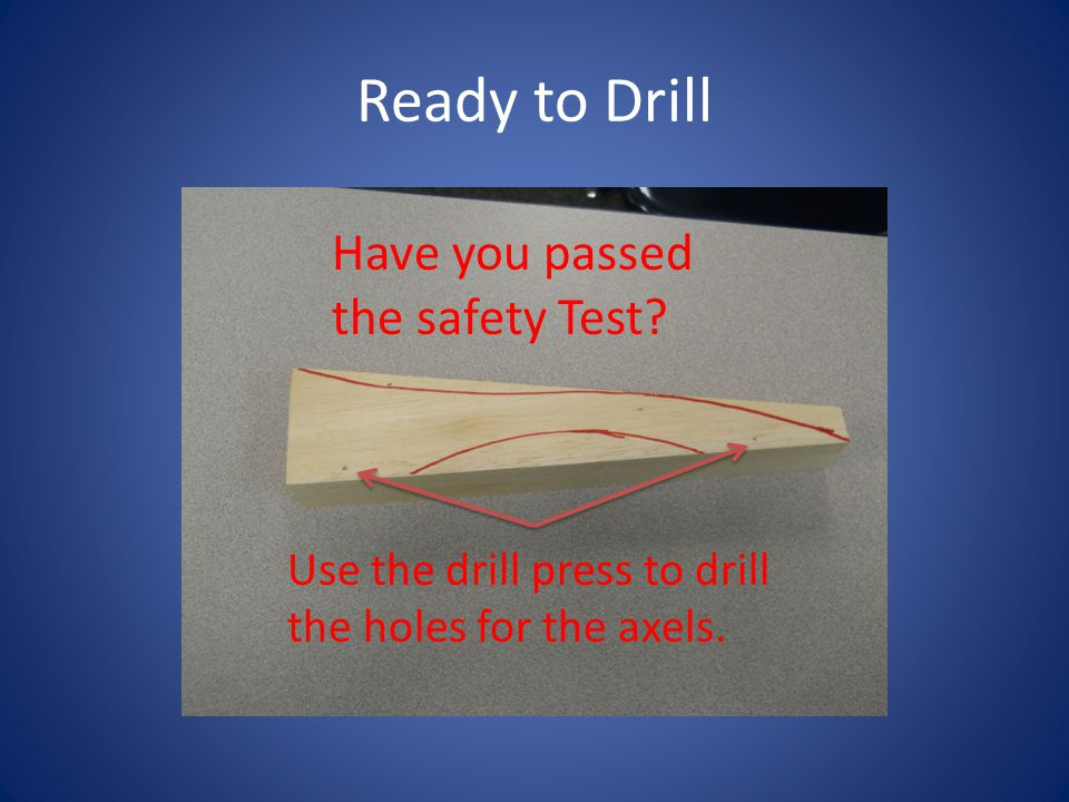 Ready to Drill Have you passed the safety Test? Use the drill press to drill the holes for the axels.