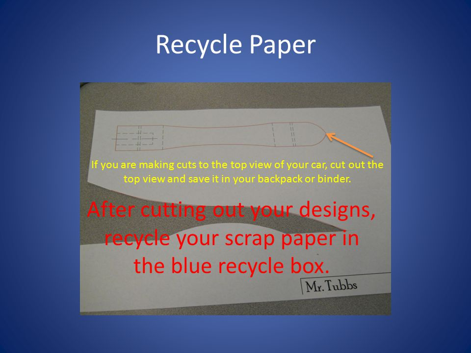 Recycle Paper If you are making cuts to the top view of your car, cut out the top view and save it in your backpack or binder. After cutting out your