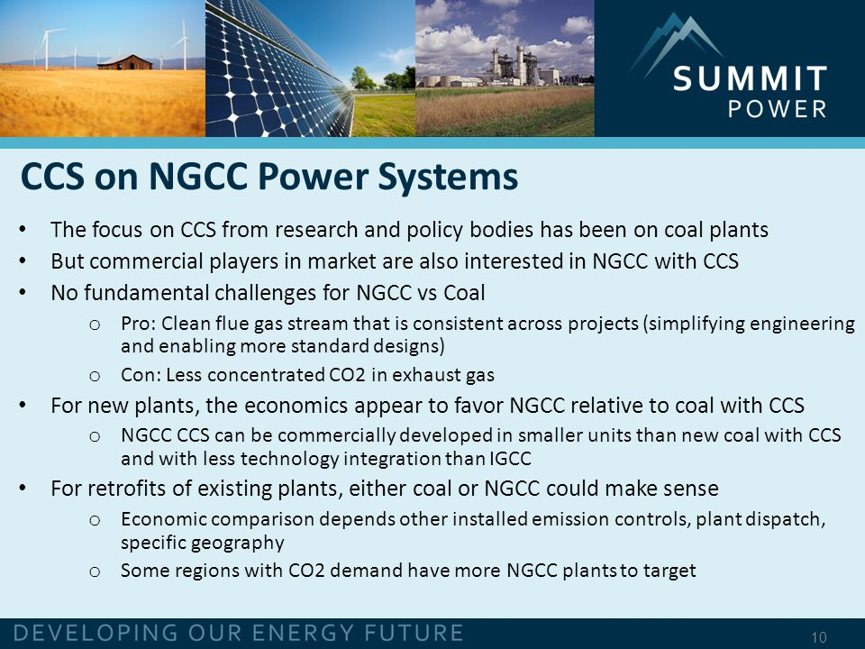 10 The focus on CCS from research and policy bodies has been on coal plants But commercial players in market are also interested in NGCC with CCS No fundamental challenges for NGCC vs Coal o Pro: Clean flue gas stream that is consistent across projects (simplifying engineering and enabling more standard designs) o Con: Less concentrated CO2 in exhaust gas For new plants, the economics appear to favor NGCC relative to coal with CCS o NGCC CCS can be commercially developed in smaller units than new coal with CCS and with less technology integration than IGCC For retrofits of existing plants, either coal or NGCC could make sense o Economic comparison depends other installed emission controls, plant dispatch, specific geography o Some regions with CO2 demand have more NGCC plants to target CCS on NGCC Power Systems