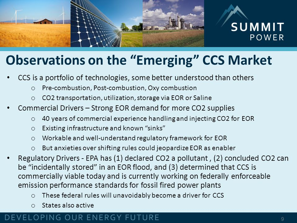 9 CCS is a portfolio of technologies, some better understood than others o Pre-combustion, Post-combustion, Oxy combustion o CO2 transportation, utilization, storage via EOR or Saline Commercial Drivers – Strong EOR demand for more CO2 supplies o 40 years of commercial experience handling and injecting CO2 for EOR o Existing infrastructure and known sinks o Workable and well-understand regulatory framework for EOR o But anxieties over shifting rules could jeopardize EOR as enabler Regulatory Drivers - EPA has (1) declared CO2 a pollutant, (2) concluded CO2 can be incidentally stored in an EOR flood, and (3) determined that CCS is commercially viable today and is currently working on federally enforceable emission performance standards for fossil fired power plants o These federal rules will unavoidably become a driver for CCS o States also active Observations on the Emerging CCS Market