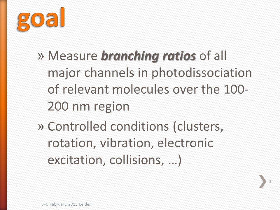branching ratios » Measure branching ratios of all major channels in photodissociation of relevant molecules over the 100- 200 nm region » Controlled conditions (clusters, rotation, vibration, electronic excitation, collisions, …) 3 3–5 February, 2015 Leiden