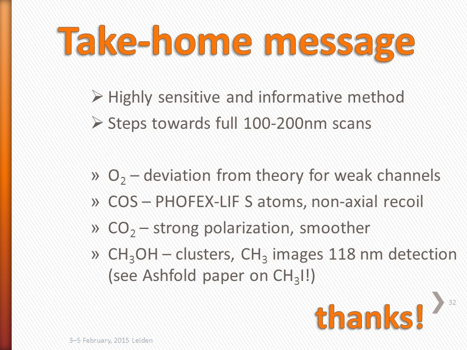 3–5 February, 2015 Leiden 32  Highly sensitive and informative method  Steps towards full 100-200nm scans » O 2 – deviation from theory for weak channels » COS – PHOFEX-LIF S atoms, non-axial recoil » CO 2 – strong polarization, smoother » CH 3 OH – clusters, CH 3 images 118 nm detection (see Ashfold paper on CH 3 I!)