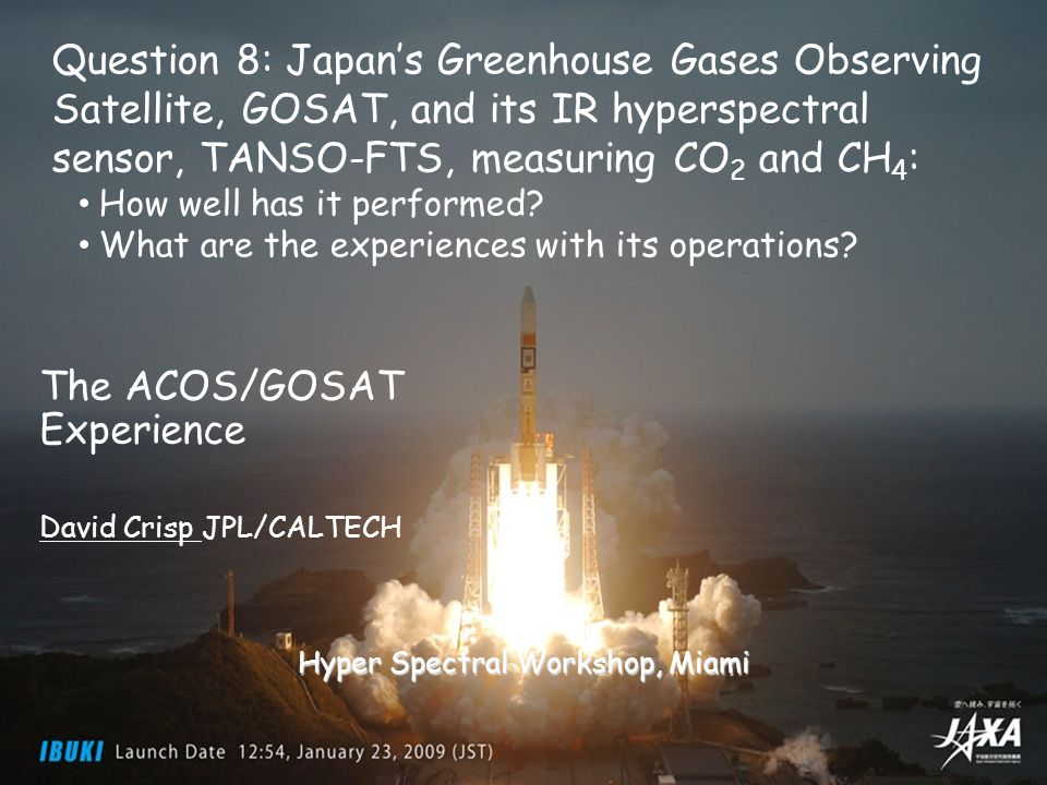 Greenhouse gases Observing SATellite Observing SATellite 29 March 2011 Hyper Spectral Workshop 2011 1 The ACOS/GOSAT Experience David Crisp JPL/CALTECH Hyper Spectral Workshop, Miami Question 8: Japan's Greenhouse Gases Observing Satellite, GOSAT, and its IR hyperspectral sensor, TANSO-FTS, measuring CO 2 and CH 4 : How well has it performed.