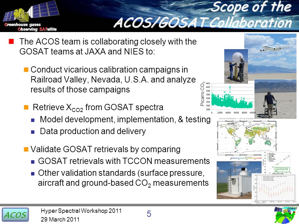 Greenhouse gases Observing SATellite Observing SATellite Scope of the ACOS/GOSAT Collaboration The ACOS team is collaborating closely with the GOSAT teams at JAXA and NIES to: Conduct vicarious calibration campaigns in Railroad Valley, Nevada, U.S.A.