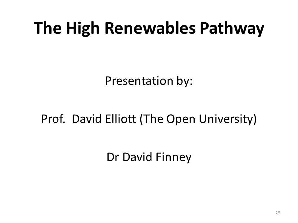 The High Renewables Pathway Presentation by: Prof. David Elliott (The Open University) Dr David Finney 23