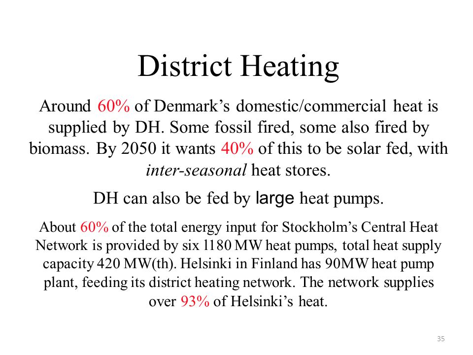 District Heating Around 60% of Denmark's domestic/commercial heat is supplied by DH. Some fossil fired, some also fired by biomass. By 2050 it wants 4