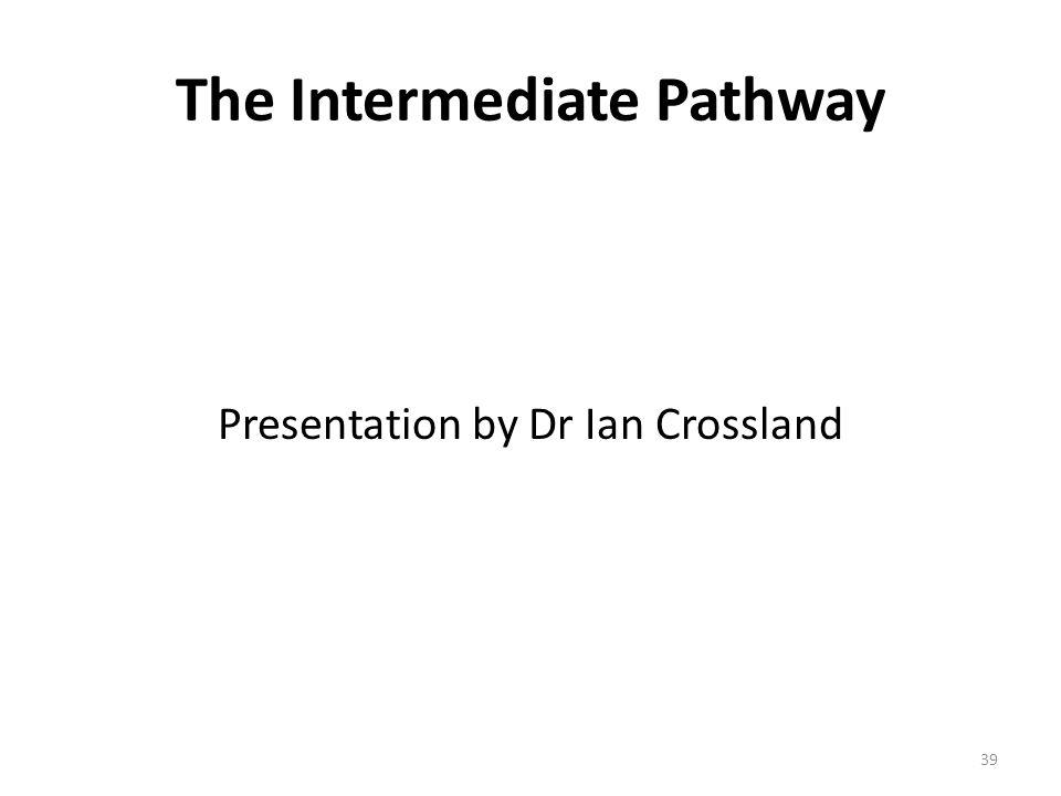 The Intermediate Pathway Presentation by Dr Ian Crossland 39