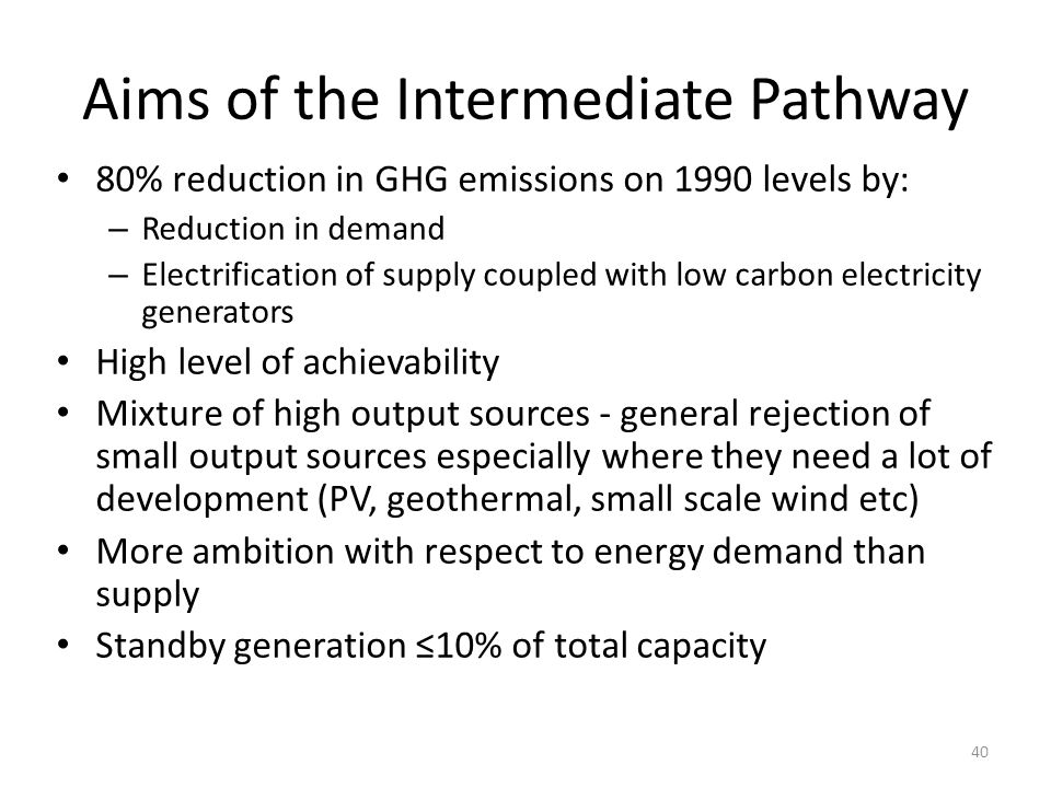 Aims of the Intermediate Pathway 80% reduction in GHG emissions on 1990 levels by: – Reduction in demand – Electrification of supply coupled with low
