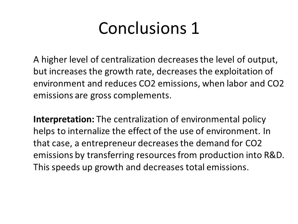 Conclusions 1 A higher level of centralization decreases the level of output, but increases the growth rate, decreases the exploitation of environment and reduces CO2 emissions, when labor and CO2 emissions are gross complements.