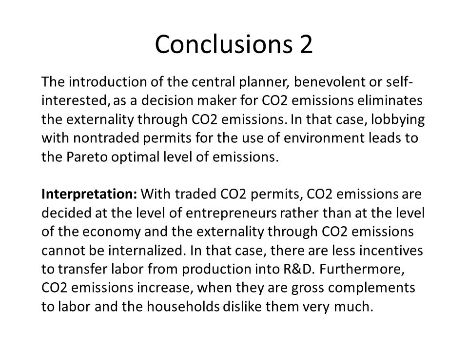 Conclusions 2 The introduction of the central planner, benevolent or self- interested, as a decision maker for CO2 emissions eliminates the externality through CO2 emissions.