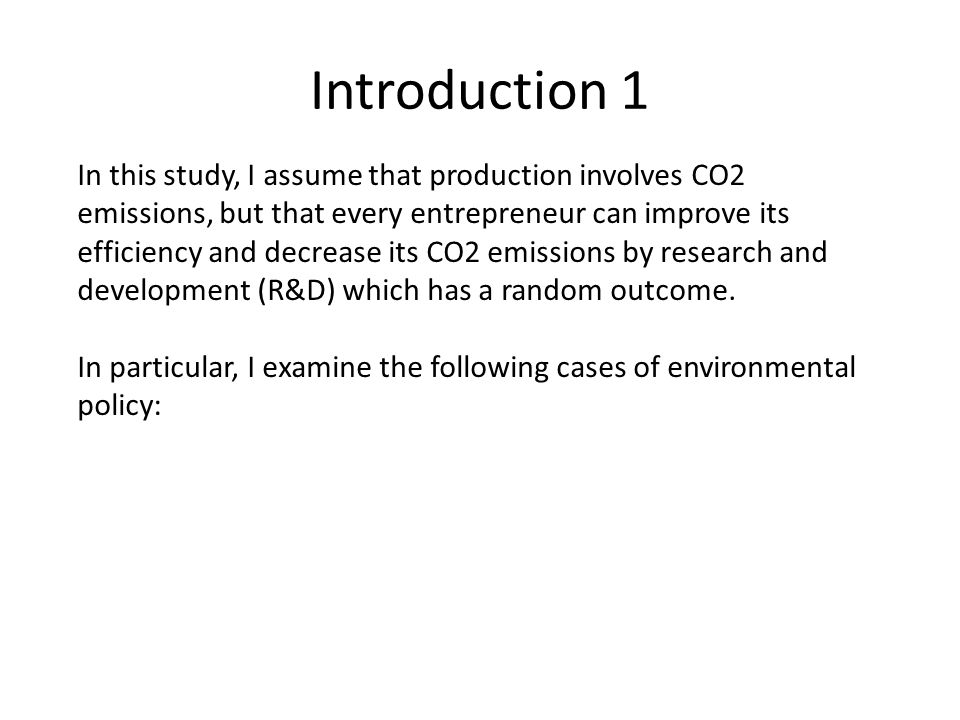 Introduction 1 In this study, I assume that production involves CO2 emissions, but that every entrepreneur can improve its efficiency and decrease its CO2 emissions by research and development (R&D) which has a random outcome.