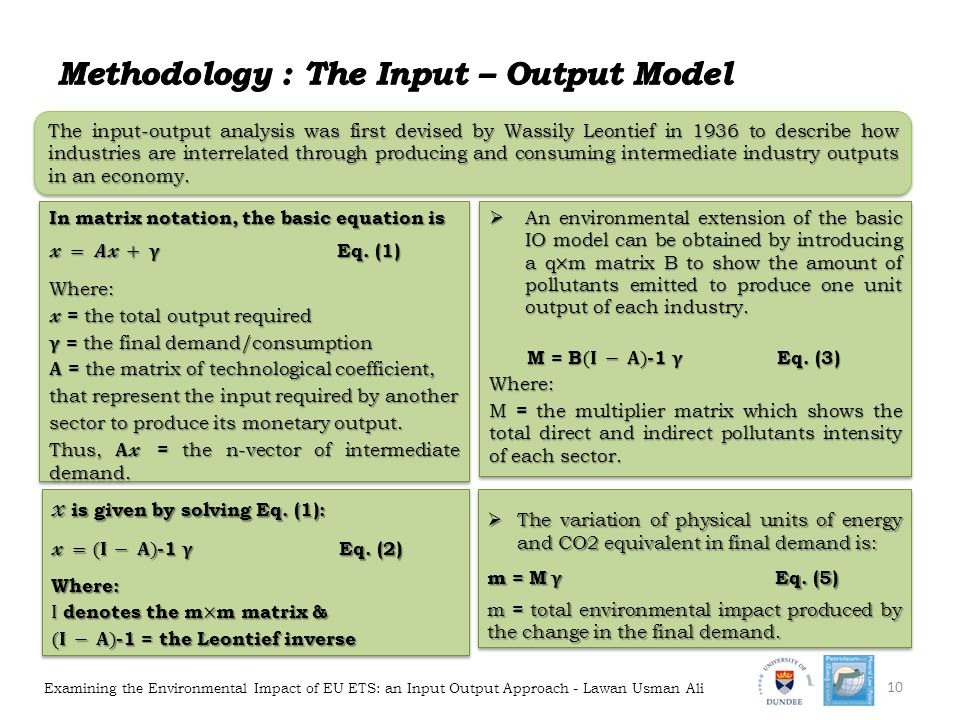Examining the Environmental Impact of EU ETS: an Input Output Approach - Lawan Usman Ali 10 The input-output analysis was first devised by Wassily Leontief in 1936 to describe how industries are interrelated through producing and consuming intermediate industry outputs in an economy.