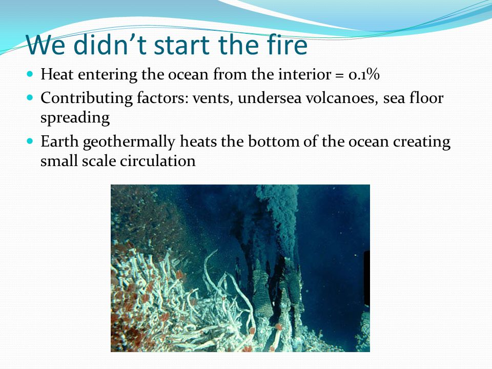 We didn't start the fire Heat entering the ocean from the interior = 0.1% Contributing factors: vents, undersea volcanoes, sea floor spreading Earth geothermally heats the bottom of the ocean creating small scale circulation