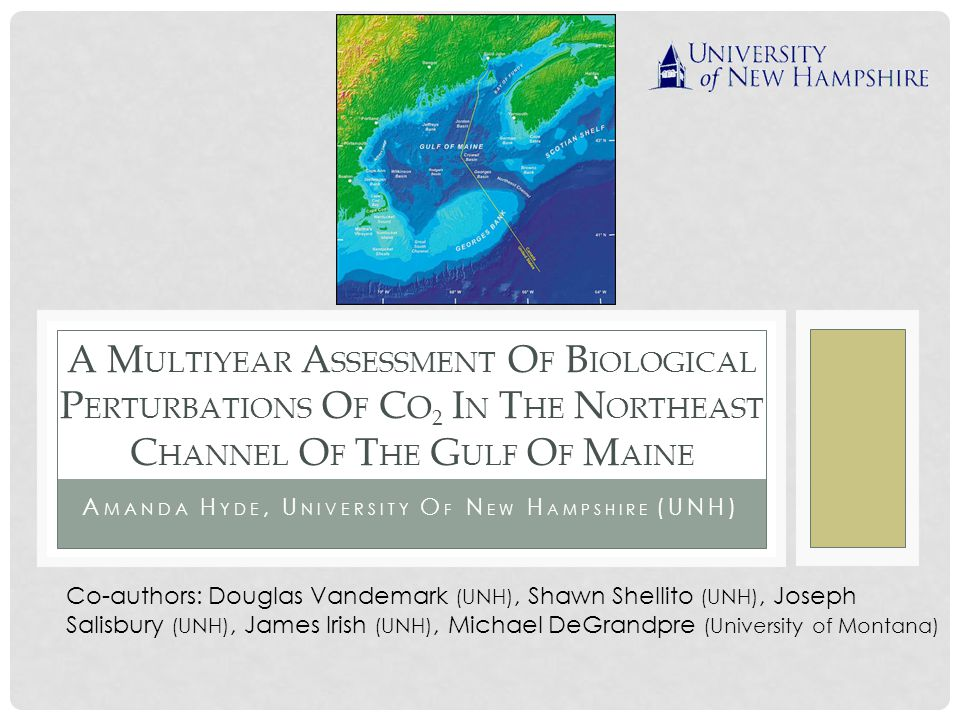 A CKNOWLEDGEMENTS Funding: UNH/NASA Research and Discover Program NFS Grant OCE-0851447 Neil Pettigrew and the Physical Oceanography Group at the University of Maine, Orono Cory Beatty (University of Montana) Helmuth Thomas and Elizabeth Shadwick (Dalhousie University)